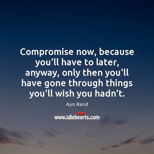 Compromise now, because you'll have to later, anyway, only then you'll have Ayn Rand Picture Quote