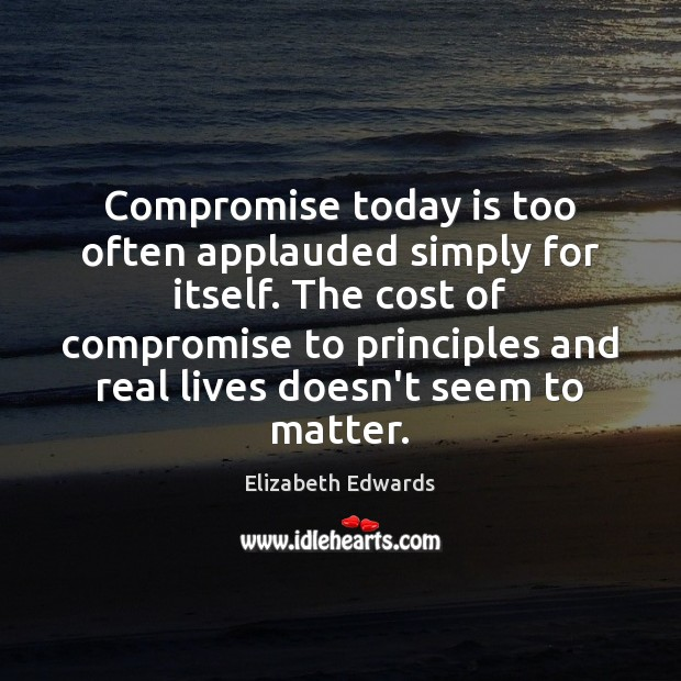 Compromise today is too often applauded simply for itself. The cost of Image