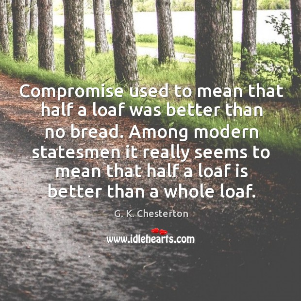 Compromise used to mean that half a loaf was better than no bread. Among modern statesmen G. K. Chesterton Picture Quote
