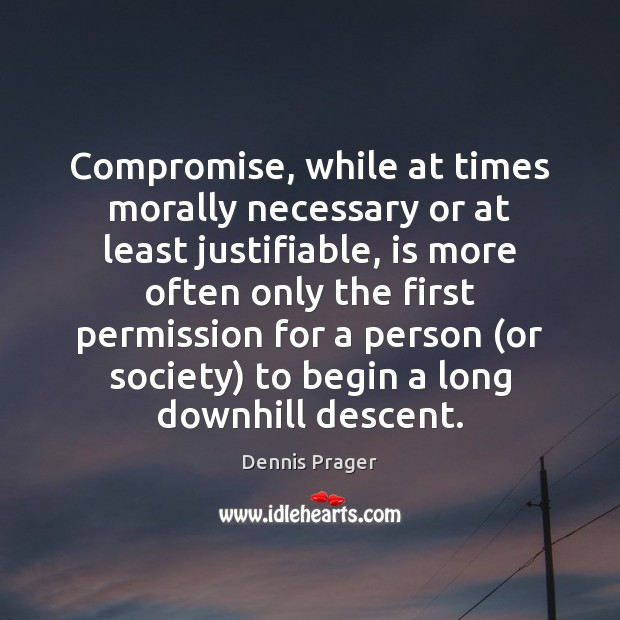 Compromise, while at times morally necessary or at least justifiable, is more Dennis Prager Picture Quote