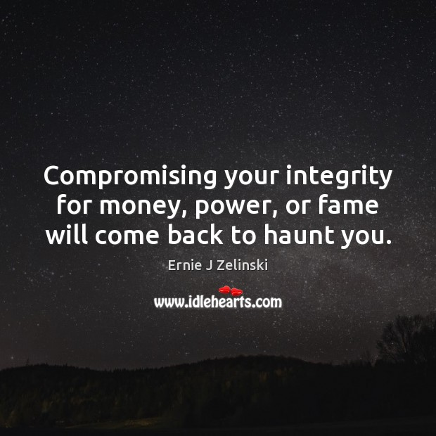 Compromising your integrity for money, power, or fame will come back to haunt you. Ernie J Zelinski Picture Quote