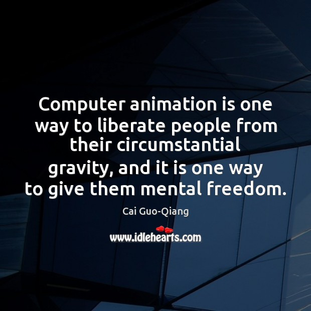 Computer animation is one way to liberate people from their circumstantial gravity, Liberate Quotes Image