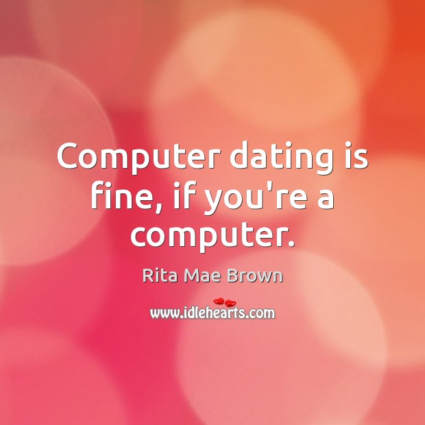Computer dating is fine, if you're a computer. Rita Mae Brown Picture Quote