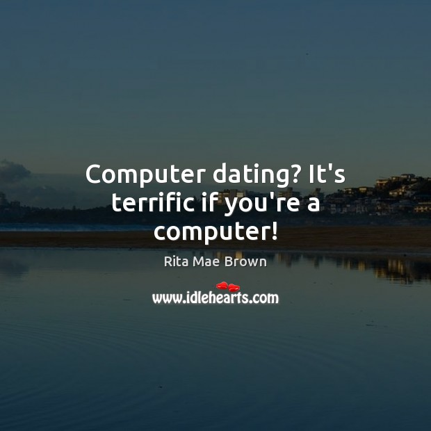 Computer dating? It's terrific if you're a computer! Rita Mae Brown Picture Quote