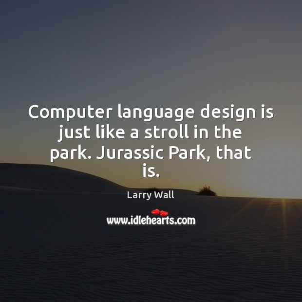 Computer language design is just like a stroll in the park. Jurassic Park, that is. Larry Wall Picture Quote