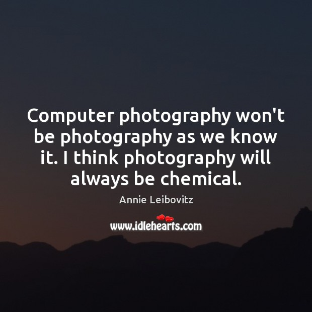 Computer photography won't be photography as we know it. I think photography Annie Leibovitz Picture Quote