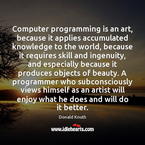 Computer programming is an art, because it applies accumulated knowledge to the Donald Knuth Picture Quote