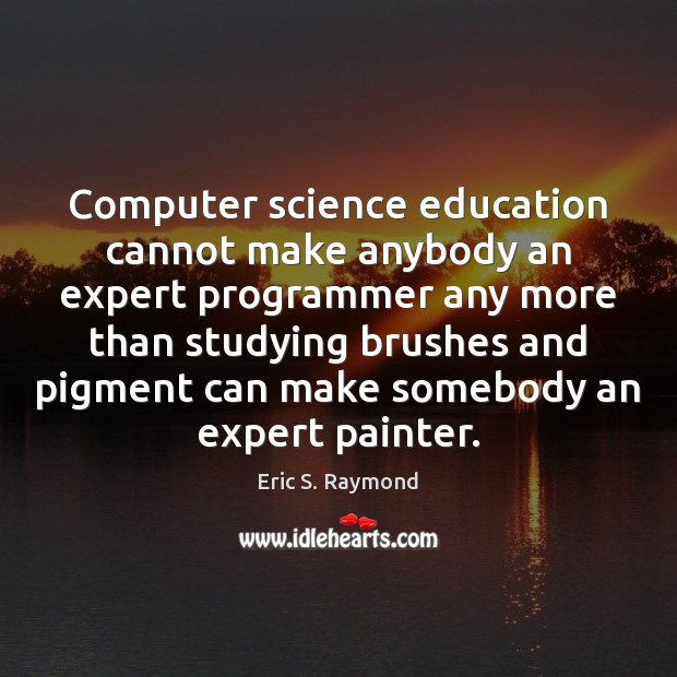 Computer science education cannot make anybody an expert programmer any more than Eric S. Raymond Picture Quote
