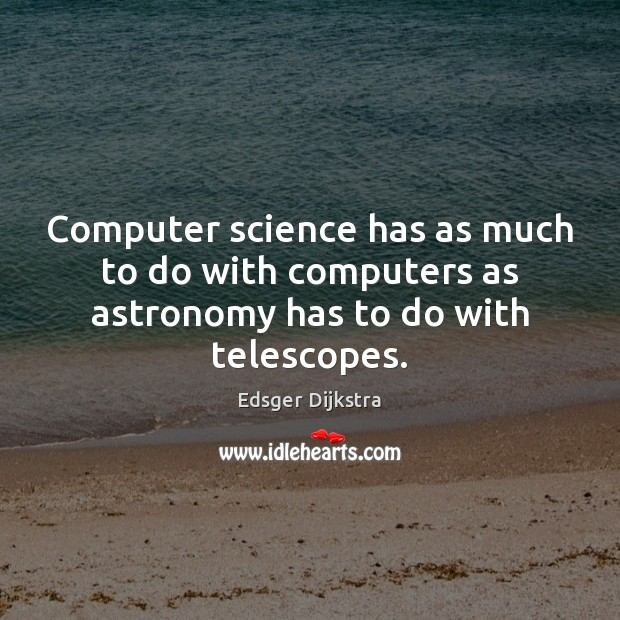 Computer science has as much to do with computers as astronomy has to do with telescopes. Edsger Dijkstra Picture Quote