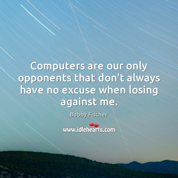 Image, Computers are our only opponents that don't always have no excuse when losing against me.