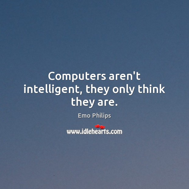 Computers aren't intelligent, they only think they are. Emo Philips Picture Quote
