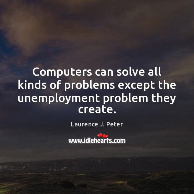 Computers can solve all kinds of problems except the unemployment problem they create. Laurence J. Peter Picture Quote