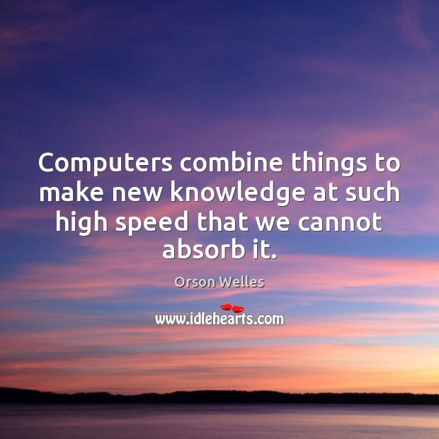 Computers combine things to make new knowledge at such high speed that Orson Welles Picture Quote