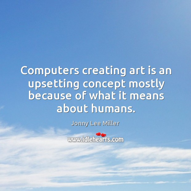Computers creating art is an upsetting concept mostly because of what it Image