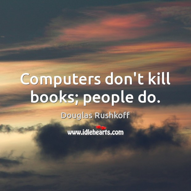 Computers don't kill books; people do. Image