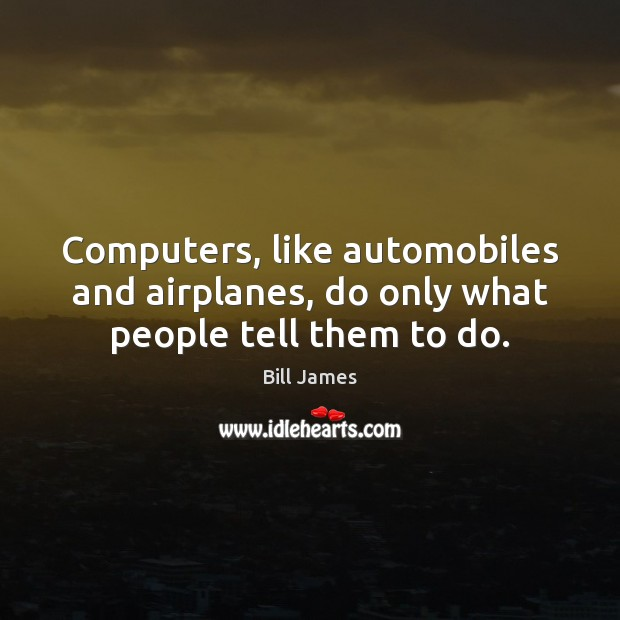 Computers, like automobiles and airplanes, do only what people tell them to do. Image