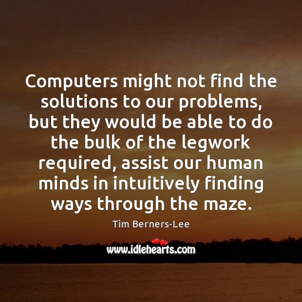 Computers might not find the solutions to our problems, but they would Tim Berners-Lee Picture Quote