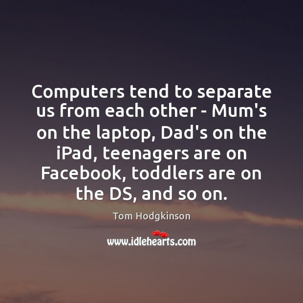 Computers tend to separate us from each other – Mum's on the Tom Hodgkinson Picture Quote