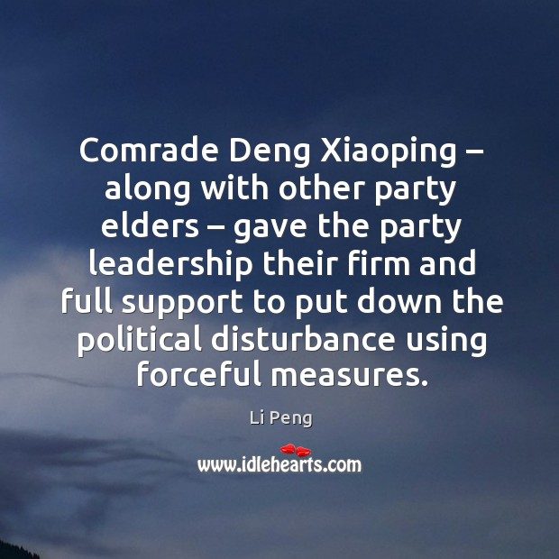 Comrade deng xiaoping – along with other party elders – gave the party leadership their Li Peng Picture Quote