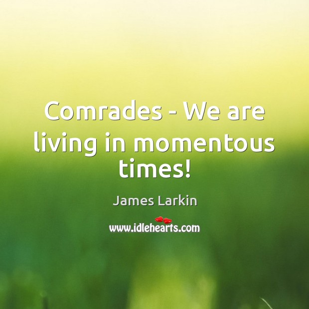 Comrades – We are living in momentous times! James Larkin Picture Quote