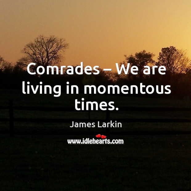 Comrades – we are living in momentous times. James Larkin Picture Quote