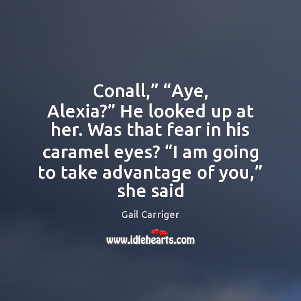 """Conall,"""" """"Aye, Alexia?"""" He looked up at her. Was that fear in Gail Carriger Picture Quote"""