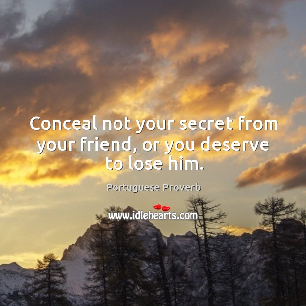 Conceal not your secret from your friend, or you deserve to lose him. Image