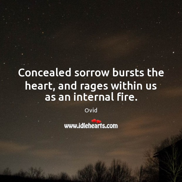 Concealed sorrow bursts the heart, and rages within us as an internal fire. Image