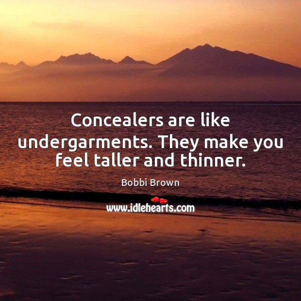 Image, Concealers are like undergarments. They make you feel taller and thinner.