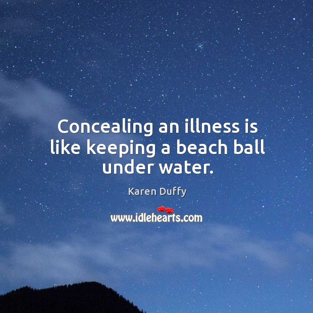 Concealing an illness is like keeping a beach ball under water. Image