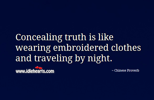 Concealing truth is like wearing embroidered clothes and traveling by night. Chinese Proverbs Image