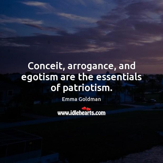 Conceit, arrogance, and egotism are the essentials of patriotism. Emma Goldman Picture Quote