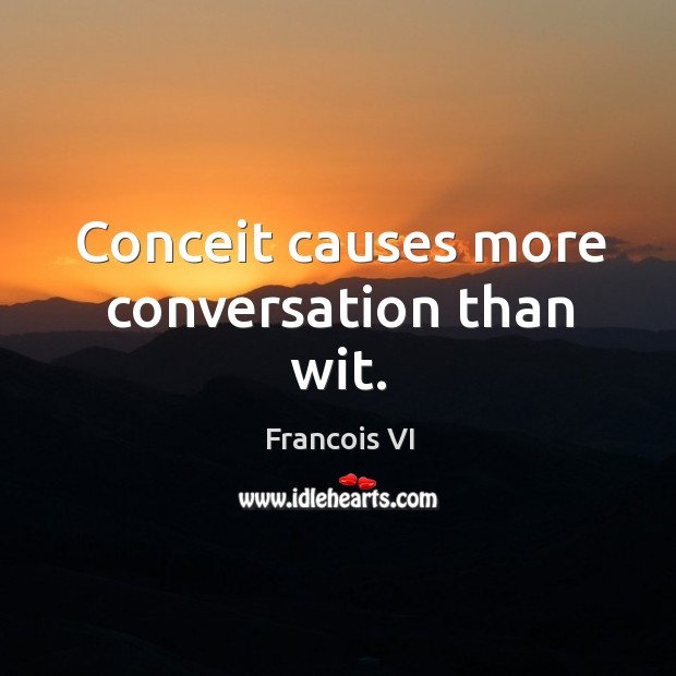 Conceit causes more conversation than wit. Image