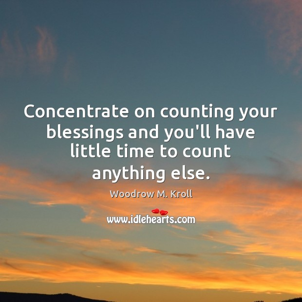 Concentrate on counting your blessings and you'll have little time to count anything else. Image