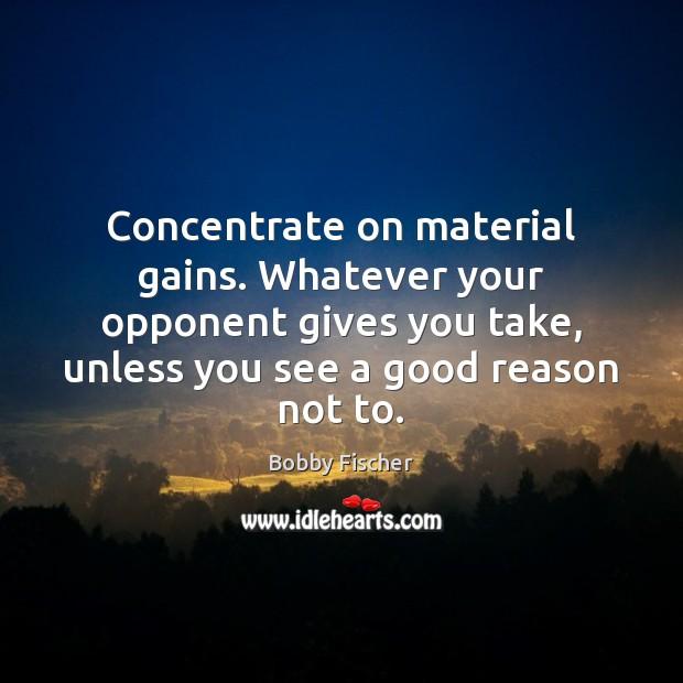 Image, Concentrate on material gains. Whatever your opponent gives you take, unless you