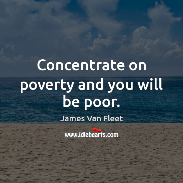 Concentrate on poverty and you will be poor. Image