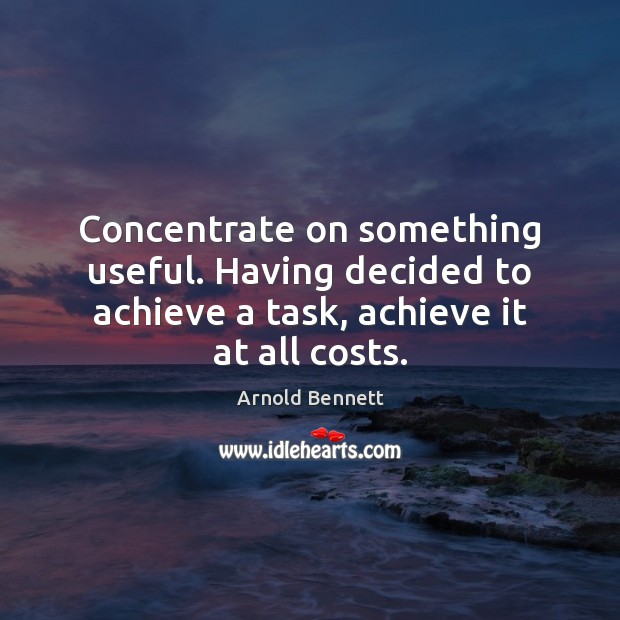Concentrate on something useful. Having decided to achieve a task, achieve it Arnold Bennett Picture Quote