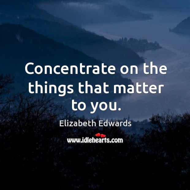 Concentrate on the things that matter to you. Image