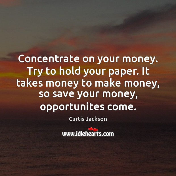 Concentrate on your money. Try to hold your paper. It takes money Curtis Jackson Picture Quote