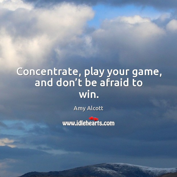 Image, Concentrate, play your game, and don't be afraid to win.