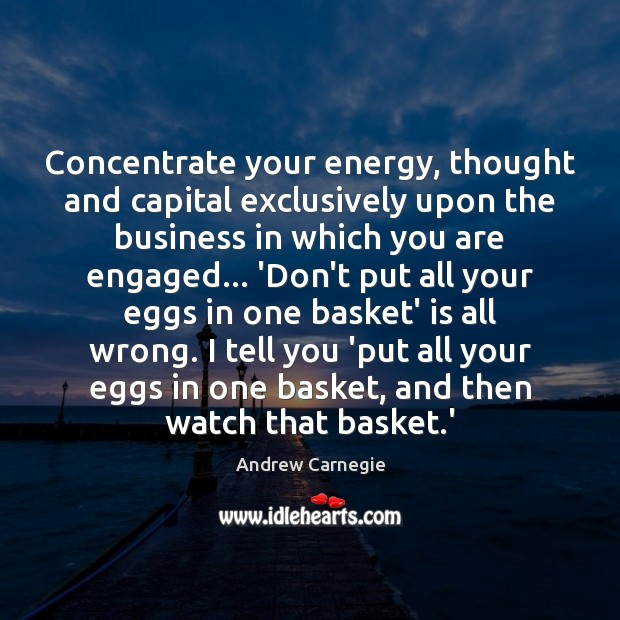 Concentrate your energy, thought and capital exclusively upon the business in which Image