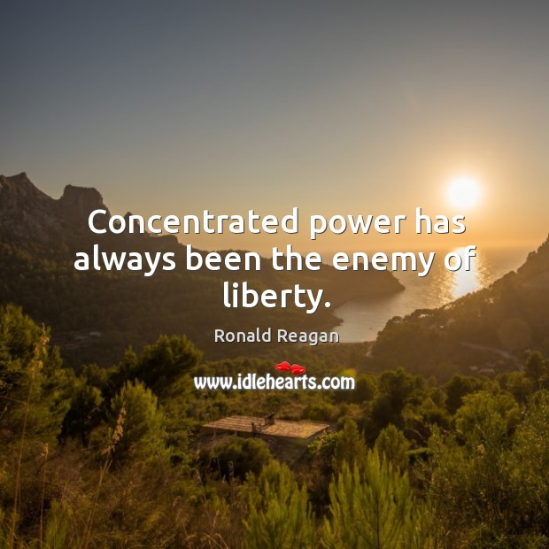 Image, Concentrated power has always been the enemy of liberty.