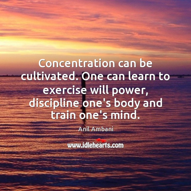 Image, Concentration can be cultivated. One can learn to exercise will power, discipline