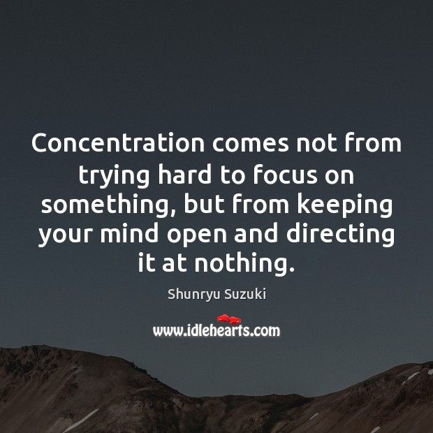 Image, Concentration comes not from trying hard to focus on something, but from