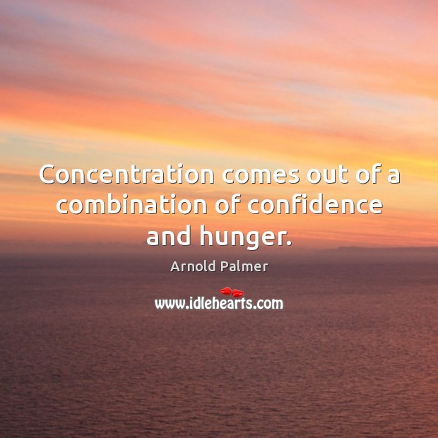 Image, Concentration comes out of a combination of confidence and hunger.
