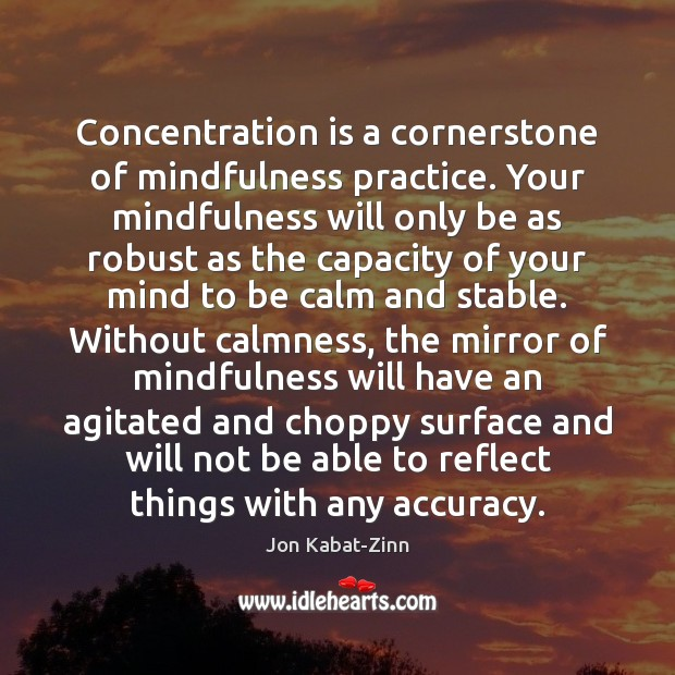 Concentration is a cornerstone of mindfulness practice. Your mindfulness will only be Jon Kabat-Zinn Picture Quote