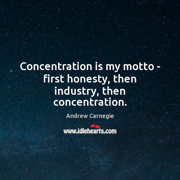 Concentration is my motto – first honesty, then industry, then concentration. Andrew Carnegie Picture Quote