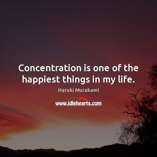 Concentration is one of the happiest things in my life. Haruki Murakami Picture Quote