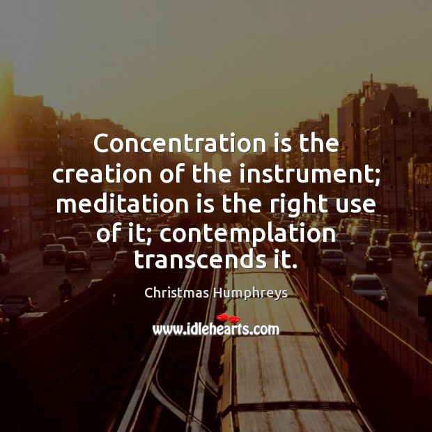 Concentration is the creation of the instrument; meditation is the right use Christmas Humphreys Picture Quote