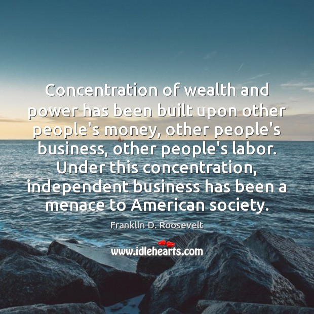 Concentration of wealth and power has been built upon other people's money, Franklin D. Roosevelt Picture Quote